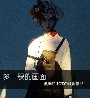 梦一般的画面——蔡辉HuiChoi创意作品