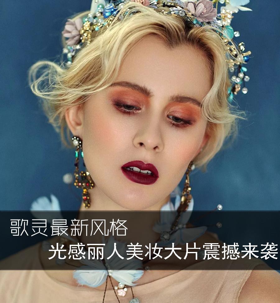 歌灵最新风格 光感丽人美妆大片震撼来袭!