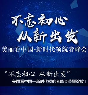 不忘初心,从新出发,美丽看中国暨新时代领航者峰会荣耀绽放!
